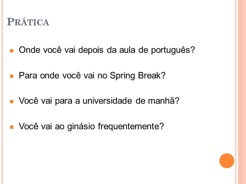 P RÁTICA Onde você vai depois da aula de português? Para onde você vai no Spring Break? Você vai para a universidade de manhã? Você vai ao ginásio fre