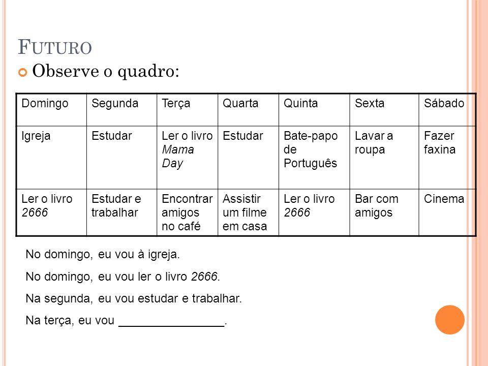 F UTURO Observe o quadro: DomingoSegundaTerçaQuartaQuintaSextaSábado IgrejaEstudarLer o livro Mama Day EstudarBate-papo de Português Lavar a roupa Faz