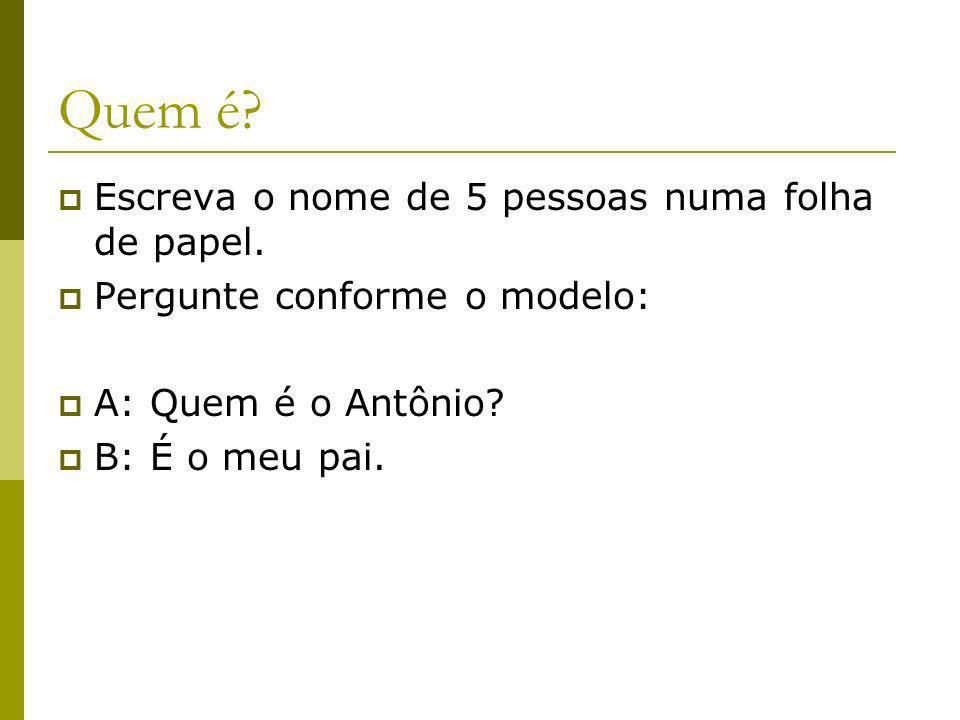 Quem é? Escreva o nome de 5 pessoas numa folha de papel. Pergunte conforme o modelo: A: Quem é o Antônio? B: É o meu pai.