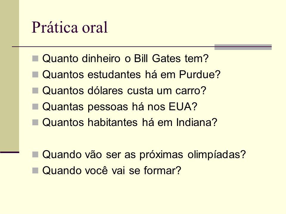 Prática oral Quanto dinheiro o Bill Gates tem? Quantos estudantes há em Purdue? Quantos dólares custa um carro? Quantas pessoas há nos EUA? Quantos ha