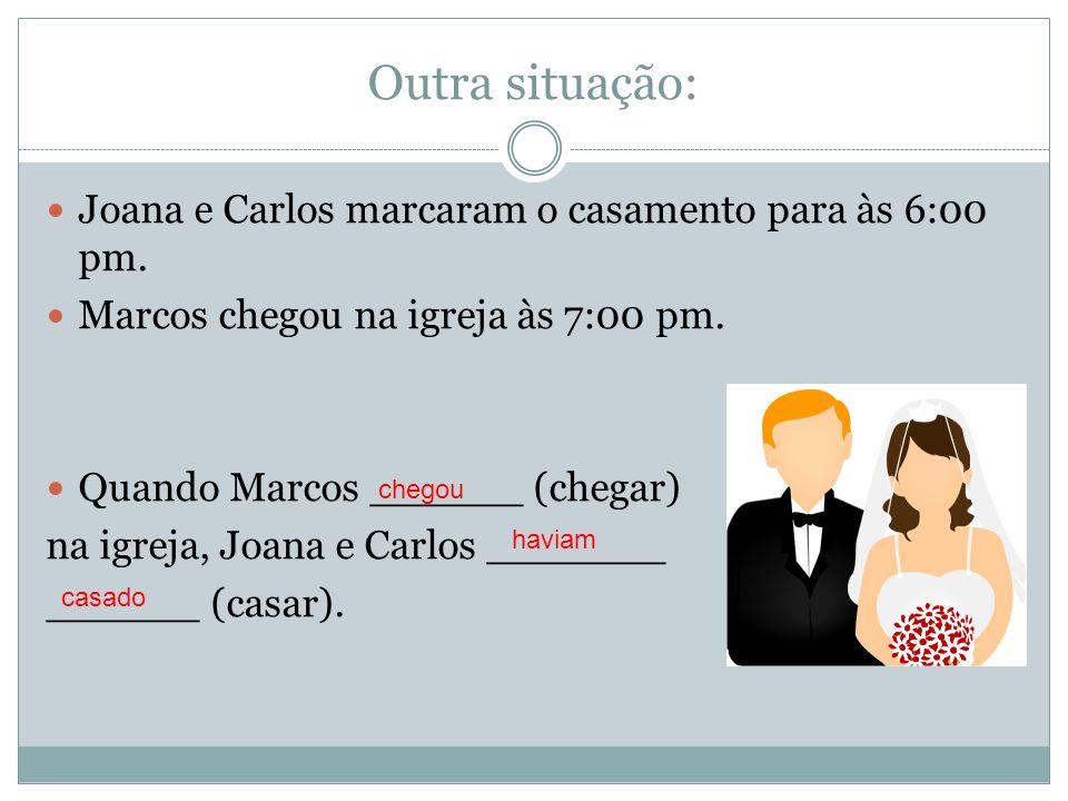 Outra situação: Joana e Carlos marcaram o casamento para às 6:00 pm. Marcos chegou na igreja às 7:00 pm. Quando Marcos ______ (chegar) na igreja, Joan