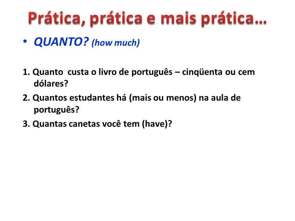 QUANTO? (how much) 1. Quanto custa o livro de português – cinqüenta ou cem dólares? 2. Quantos estudantes há (mais ou menos) na aula de português? 3.