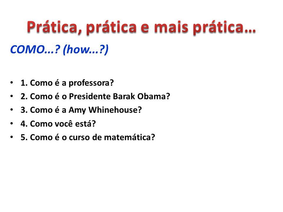COMO...? (how...?) 1. Como é a professora? 2. Como é o Presidente Barak Obama? 3. Como é a Amy Whinehouse? 4. Como você está? 5. Como é o curso de mat