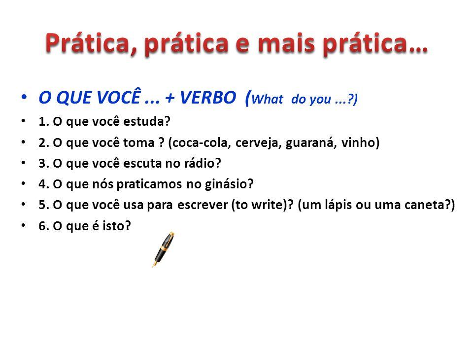 O QUE VOCÊ... + VERBO ( What do you...?) 1. O que você estuda? 2. O que você toma ? (coca-cola, cerveja, guaraná, vinho) 3. O que você escuta no rádio