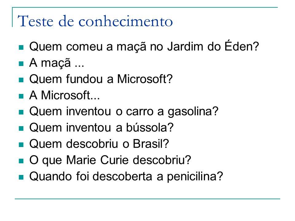 Teste de conhecimento Quem comeu a maçã no Jardim do Éden? A maçã... Quem fundou a Microsoft? A Microsoft... Quem inventou o carro a gasolina? Quem in