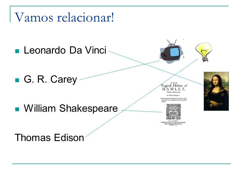 Vamos relacionar! Leonardo Da Vinci G. R. Carey William Shakespeare Thomas Edison