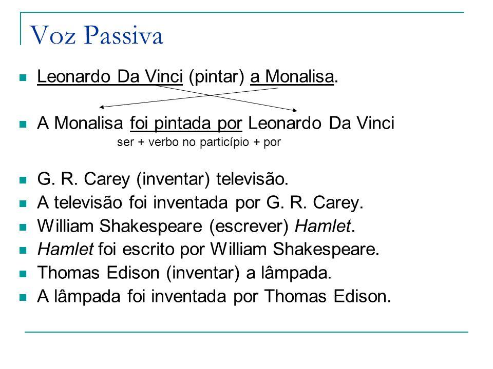 Voz Passiva Leonardo Da Vinci (pintar) a Monalisa. A Monalisa foi pintada por Leonardo Da Vinci ser + verbo no particípio + por G. R. Carey (inventar)