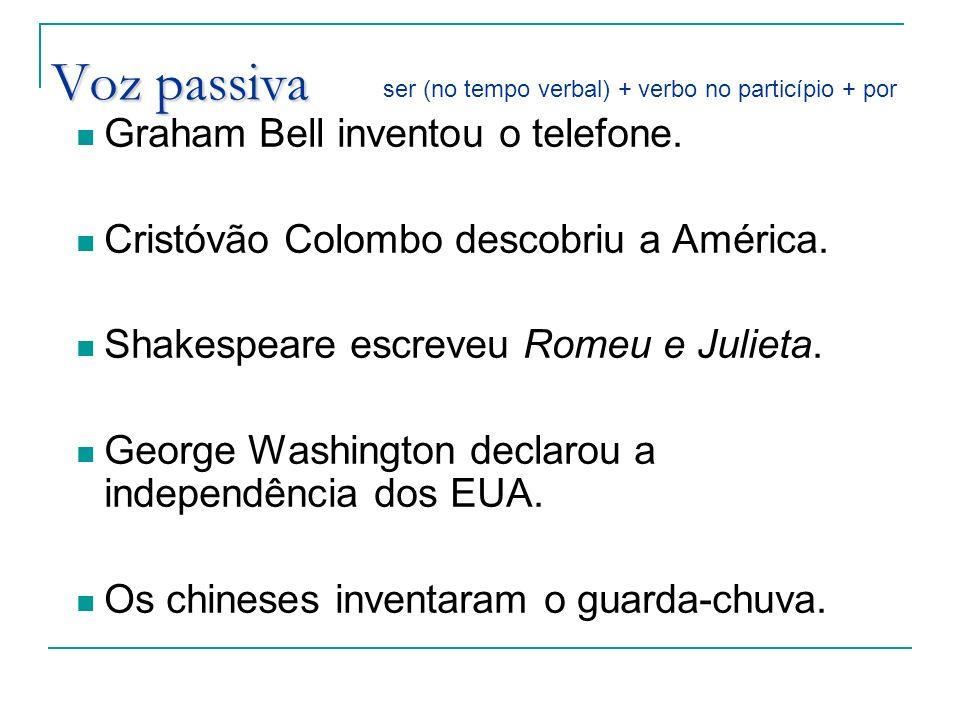Voz passiva Graham Bell inventou o telefone. Cristóvão Colombo descobriu a América. Shakespeare escreveu Romeu e Julieta. George Washington declarou a