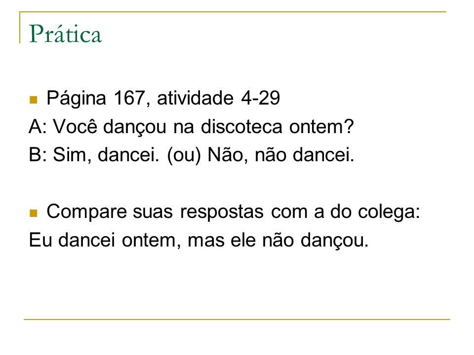 Prática Página 167, atividade 4-29 A: Você dançou na discoteca ontem? B: Sim, dancei. (ou) Não, não dancei. Compare suas respostas com a do colega: Eu