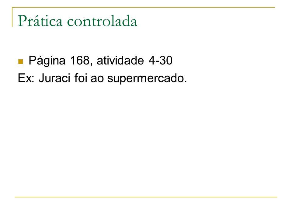 Prática controlada Página 168, atividade 4-30 Ex: Juraci foi ao supermercado.
