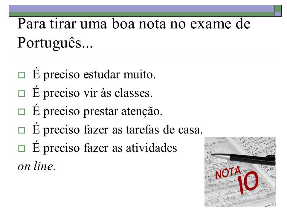 Para tirar uma boa nota no exame de Português... É preciso estudar muito.