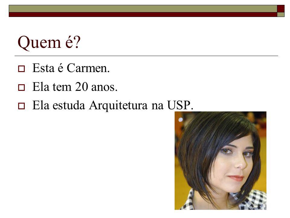 Quem é? Esta é Carmen. Ela tem 20 anos. Ela estuda Arquitetura na USP.