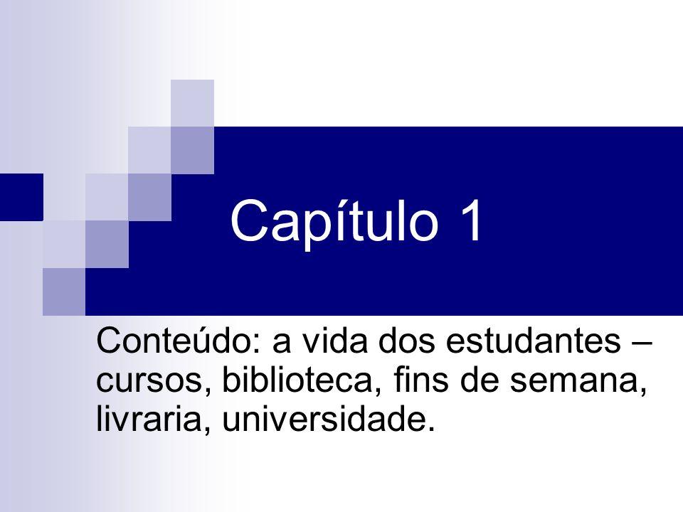 Capítulo 1 Conteúdo: a vida dos estudantes – cursos, biblioteca, fins de semana, livraria, universidade.