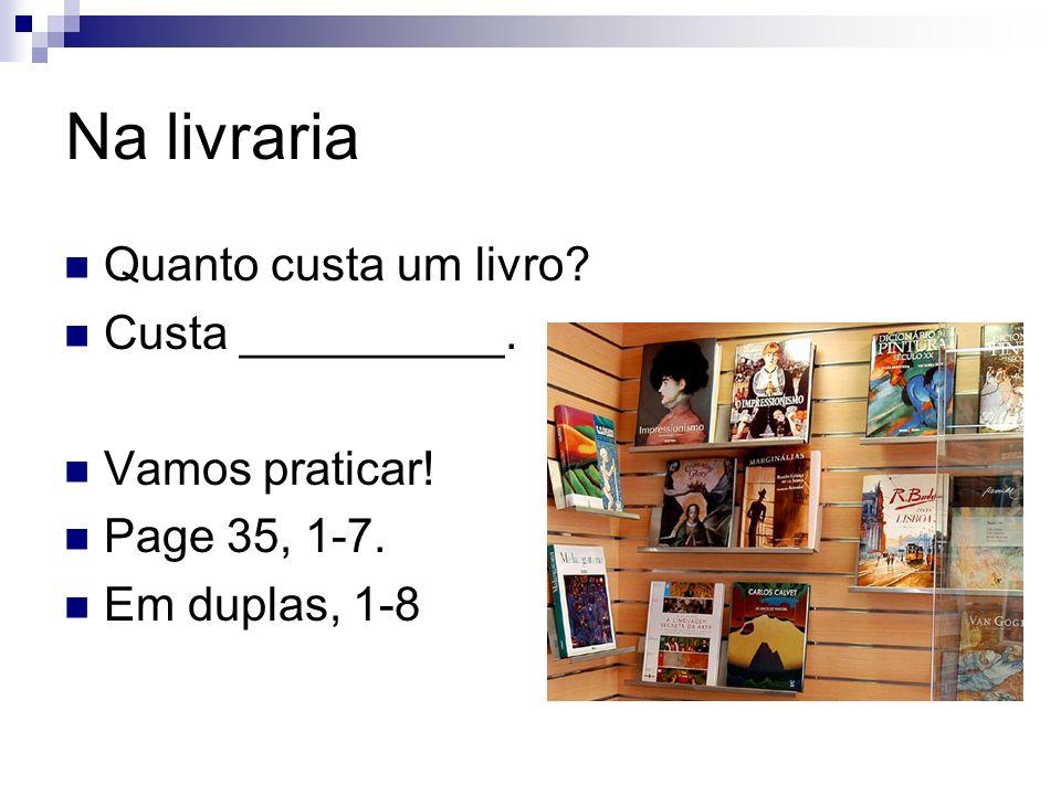 Na livraria Quanto custa um livro? Custa __________. Vamos praticar! Page 35, 1-7. Em duplas, 1-8