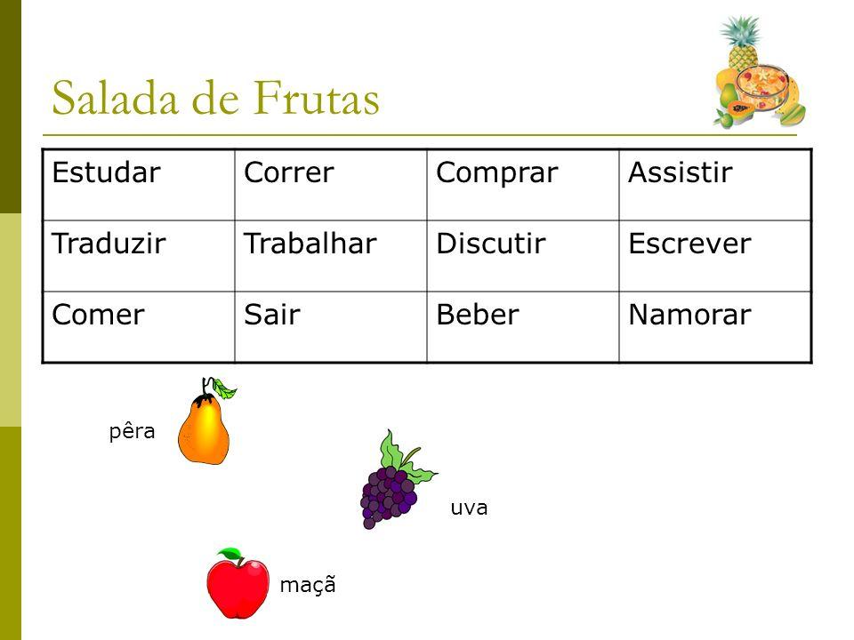 Salada de Frutas EstudarCorrerComprarAssistir TraduzirTrabalharDiscutirEscrever ComerSairBeberNamorar pêra uva maçã