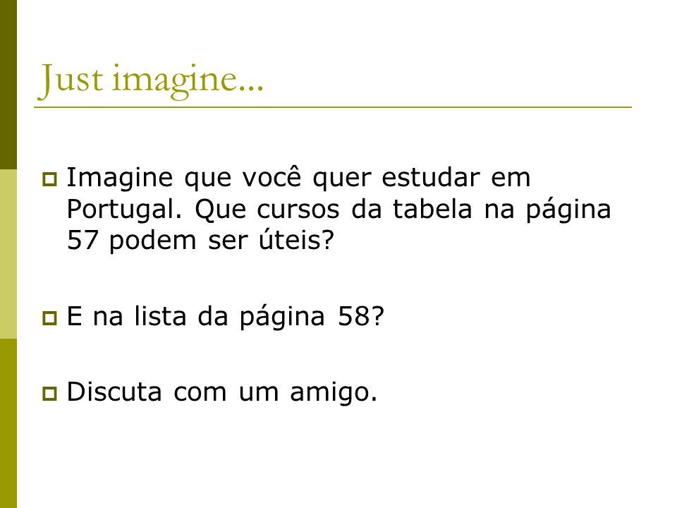 Just imagine... Imagine que você quer estudar em Portugal. Que cursos da tabela na página 57 podem ser úteis? E na lista da página 58? Discuta com um