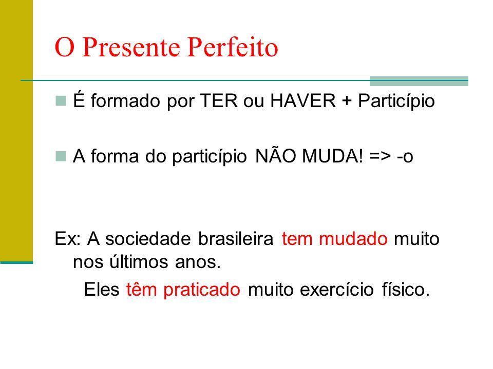 O Presente Perfeito É formado por TER ou HAVER + Particípio A forma do particípio NÃO MUDA! => -o Ex: A sociedade brasileira tem mudado muito nos últi