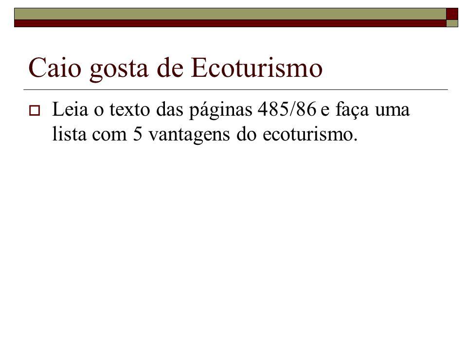 Caio gosta de Ecoturismo Leia o texto das páginas 485/86 e faça uma lista com 5 vantagens do ecoturismo.