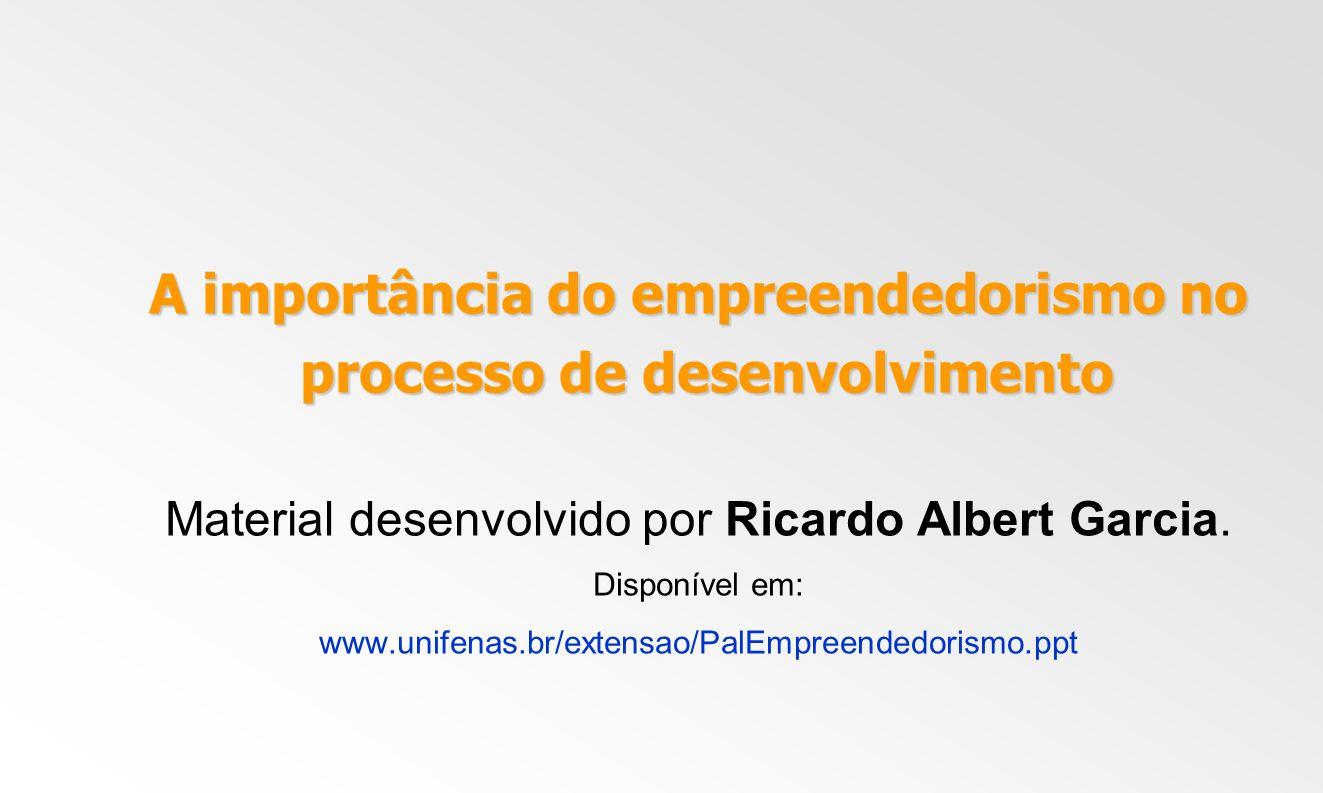 A importância do empreendedorismo no processo de desenvolvimento processo de desenvolvimento Material desenvolvido por Ricardo Albert Garcia. Disponív