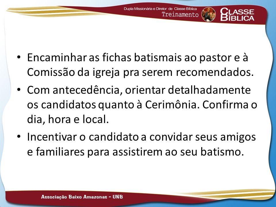 Encaminhar as fichas batismais ao pastor e à Comissão da igreja pra serem recomendados. Com antecedência, orientar detalhadamente os candidatos quanto