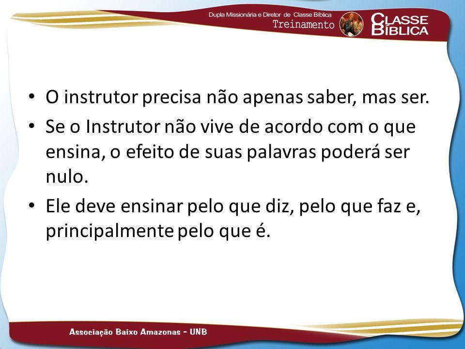 O instrutor precisa não apenas saber, mas ser. Se o Instrutor não vive de acordo com o que ensina, o efeito de suas palavras poderá ser nulo. Ele deve