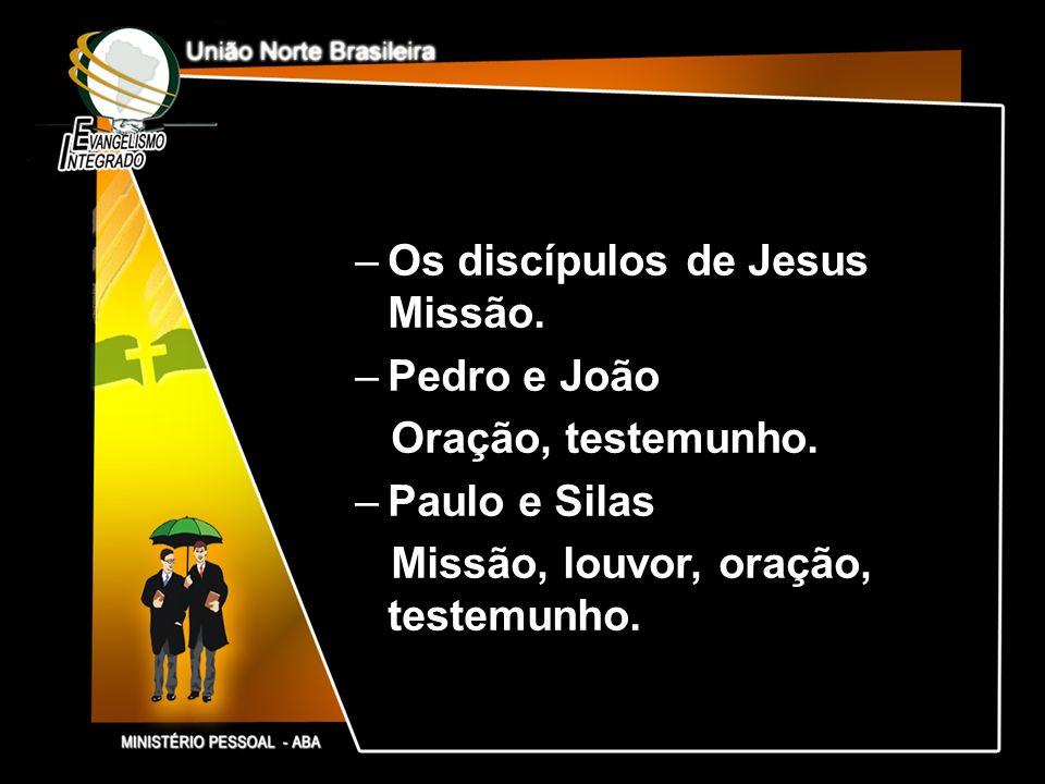 –Os discípulos de Jesus Missão. –Pedro e João Oração, testemunho. –Paulo e Silas Missão, louvor, oração, testemunho.