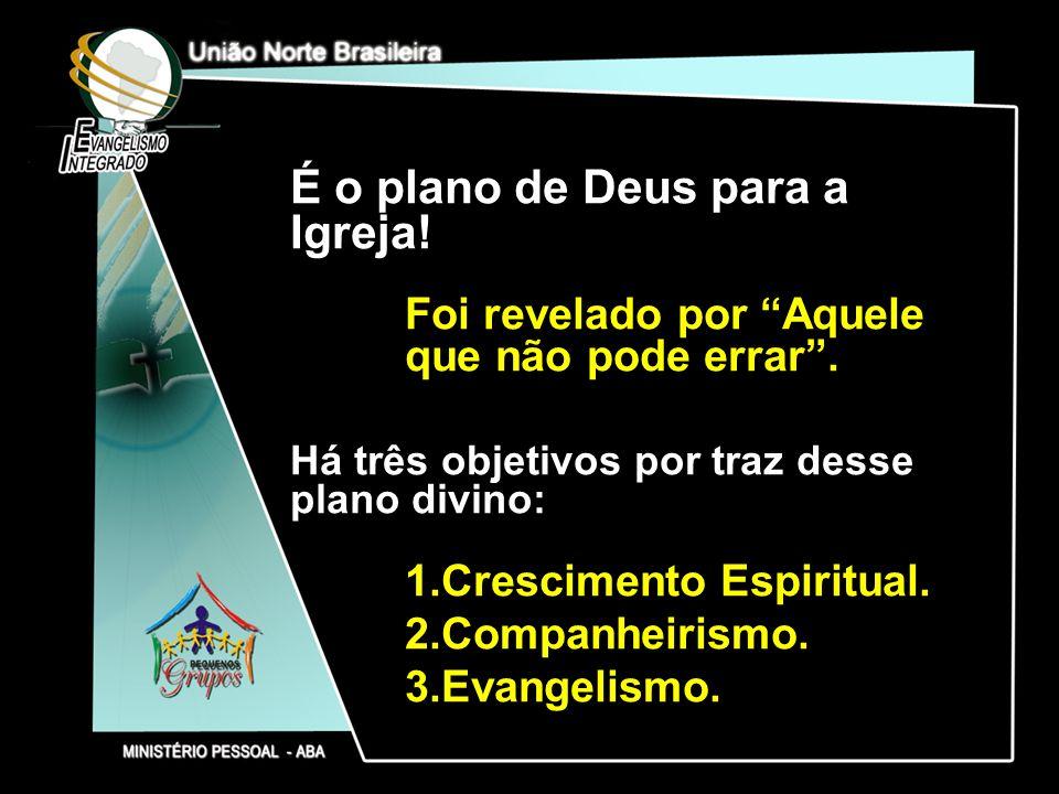 É o plano de Deus para a Igreja! Foi revelado por Aquele que não pode errar. Há três objetivos por traz desse plano divino: 1.Crescimento Espiritual.
