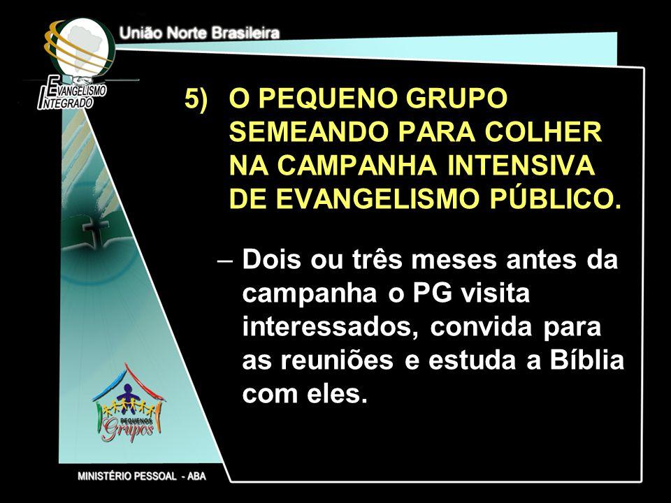 5)O PEQUENO GRUPO SEMEANDO PARA COLHER NA CAMPANHA INTENSIVA DE EVANGELISMO PÚBLICO. –Dois ou três meses antes da campanha o PG visita interessados, c