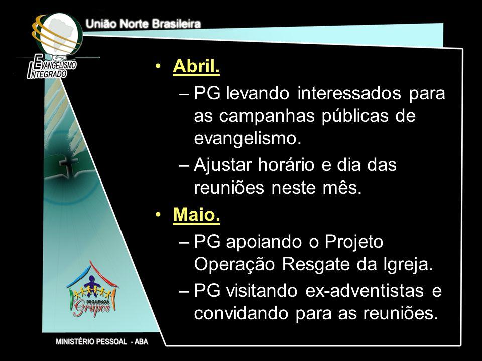 Abril. –PG levando interessados para as campanhas públicas de evangelismo. –Ajustar horário e dia das reuniões neste mês. Maio. –PG apoiando o Projeto