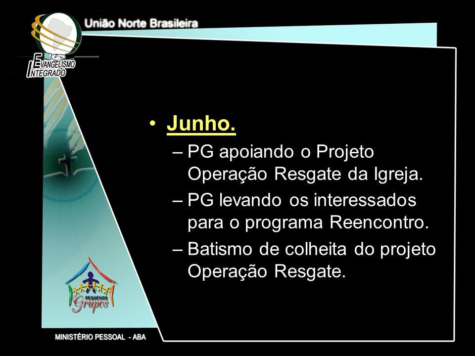 Junho. –PG apoiando o Projeto Operação Resgate da Igreja. –PG levando os interessados para o programa Reencontro. –Batismo de colheita do projeto Oper