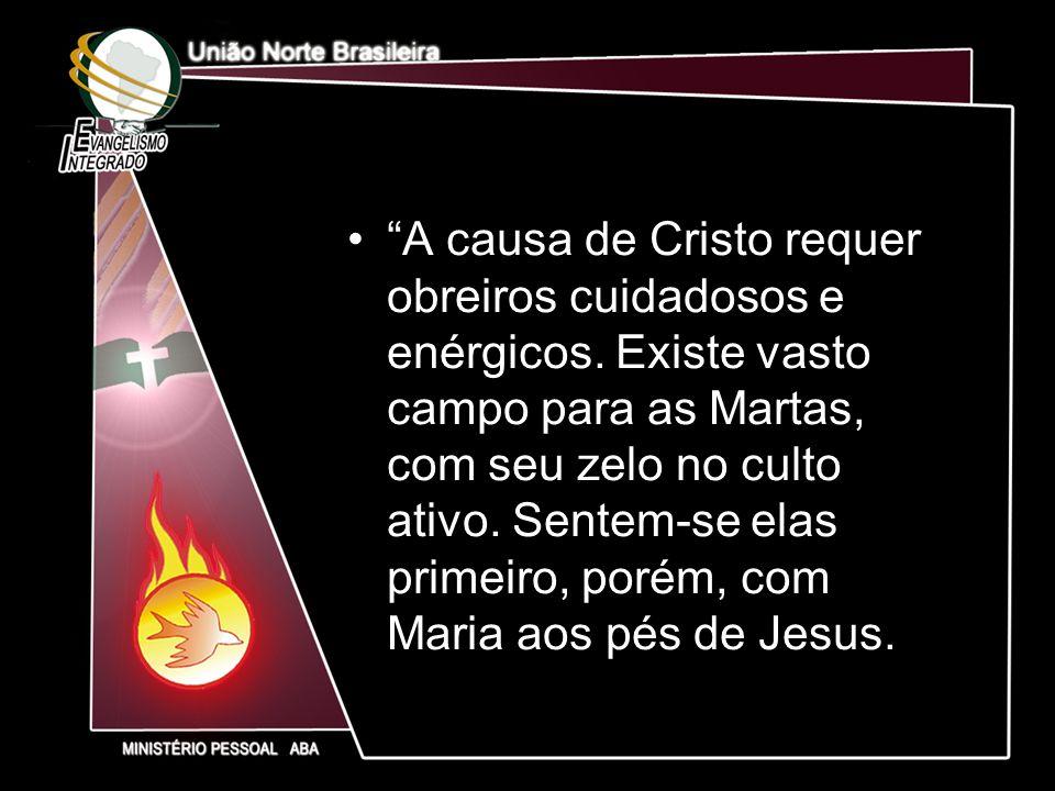 A causa de Cristo requer obreiros cuidadosos e enérgicos. Existe vasto campo para as Martas, com seu zelo no culto ativo. Sentem-se elas primeiro, por