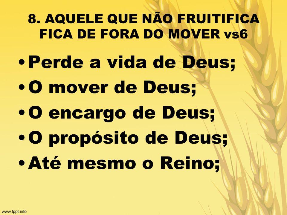 8. AQUELE QUE NÃO FRUITIFICA FICA DE FORA DO MOVER vs6 Perde a vida de Deus; O mover de Deus; O encargo de Deus; O propósito de Deus; Até mesmo o Rein