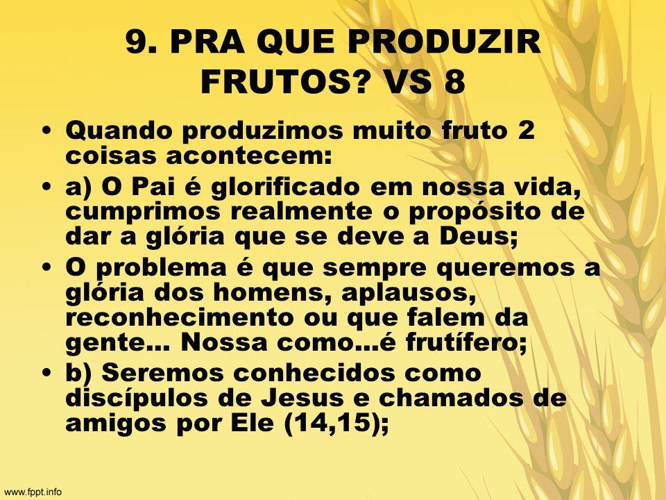 9. PRA QUE PRODUZIR FRUTOS? VS 8 Quando produzimos muito fruto 2 coisas acontecem: a) O Pai é glorificado em nossa vida, cumprimos realmente o propósi