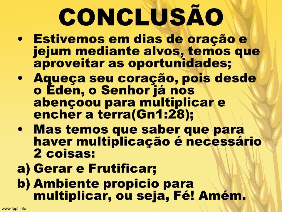 CONCLUSÃO Estivemos em dias de oração e jejum mediante alvos, temos que aproveitar as oportunidades; Aqueça seu coração, pois desde o Éden, o Senhor j
