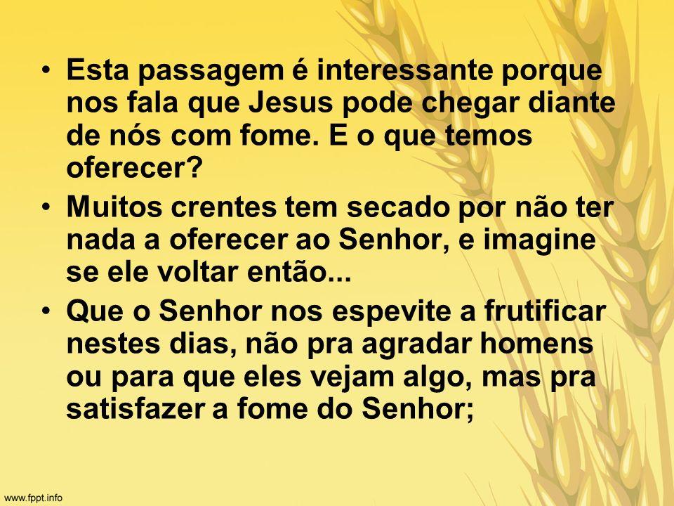 Esta passagem é interessante porque nos fala que Jesus pode chegar diante de nós com fome. E o que temos oferecer? Muitos crentes tem secado por não t
