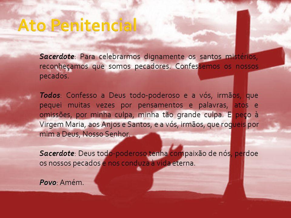 Sacerdote: Para celebrarmos dignamente os santos mistérios, reconheçamos que somos pecadores. Confessemos os nossos pecados. Todos: Confesso a Deus to
