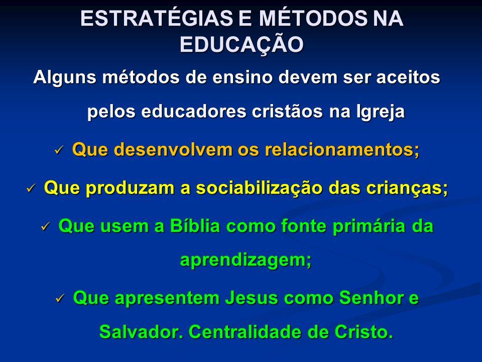 ESTRATÉGIAS E MÉTODOS NA EDUCAÇÃO Alguns métodos de ensino devem ser aceitos pelos educadores cristãos na Igreja Que desenvolvem os relacionamentos; Que desenvolvem os relacionamentos; Que produzam a sociabilização das crianças; Que produzam a sociabilização das crianças; Que usem a Bíblia como fonte primária da aprendizagem; Que usem a Bíblia como fonte primária da aprendizagem; Que apresentem Jesus como Senhor e Salvador.