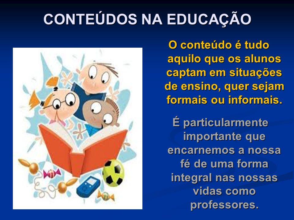 CONTEÚDOS NA EDUCAÇÃO O conteúdo é tudo aquilo que os alunos captam em situações de ensino, quer sejam formais ou informais. É particularmente importa