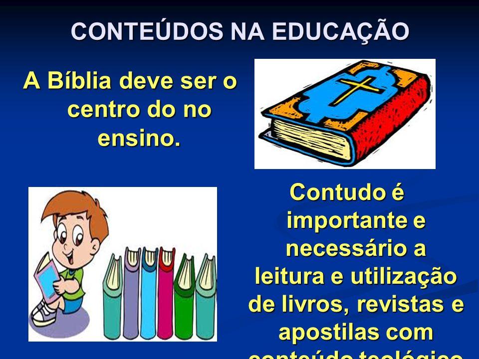 CONTEÚDOS NA EDUCAÇÃO A Bíblia deve ser o centro do no ensino. Contudo é importante e necessário a leitura e utilização de livros, revistas e apostila