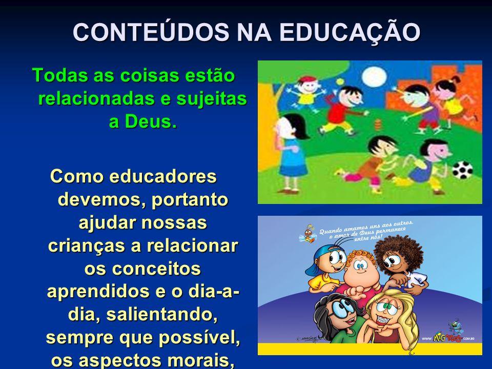CONTEÚDOS NA EDUCAÇÃO Todas as coisas estão relacionadas e sujeitas a Deus. Como educadores devemos, portanto ajudar nossas crianças a relacionar os c