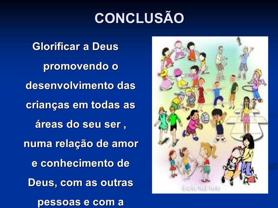 CONCLUSÃO Glorificar a Deus promovendo o desenvolvimento das crianças em todas as áreas do seu ser, numa relação de amor e conhecimento de Deus, com a