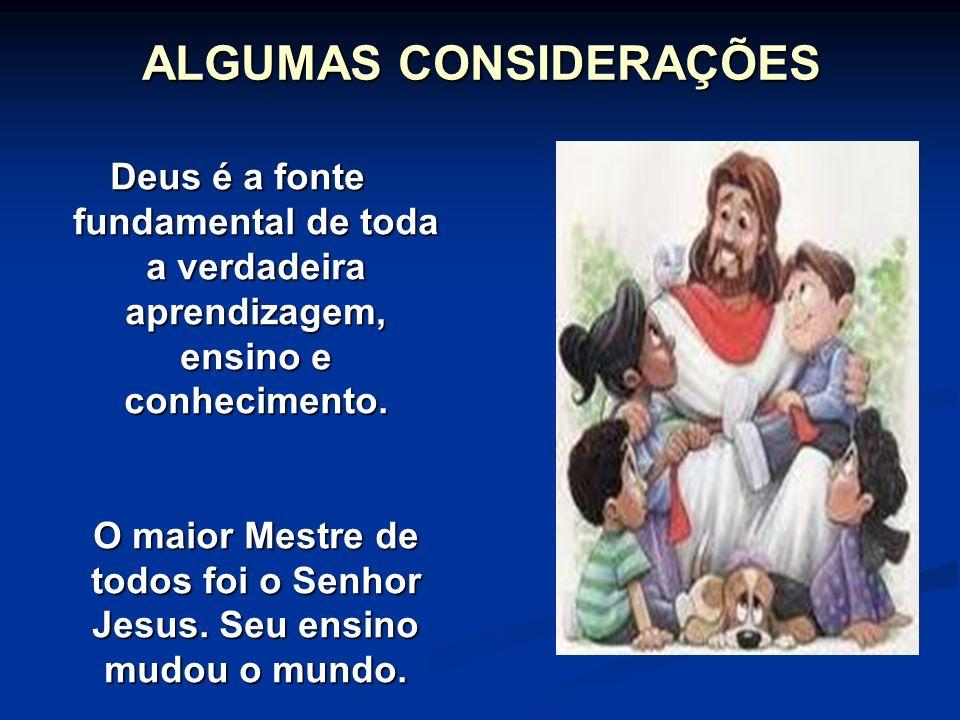 ALGUMAS CONSIDERAÇÕES Deus é a fonte fundamental de toda a verdadeira aprendizagem, ensino e conhecimento.