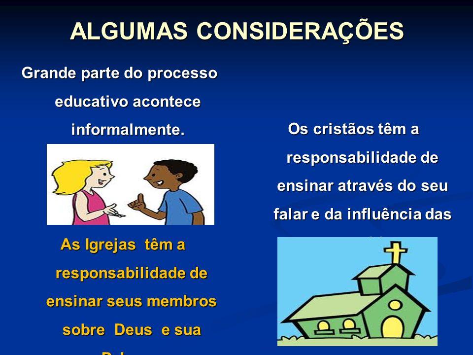 ALGUMAS CONSIDERAÇÕES Grande parte do processo educativo acontece informalmente. As Igrejas têm a responsabilidade de ensinar seus membros sobre Deus