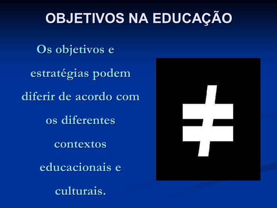 OBJETIVOS NA EDUCAÇÃO Os objetivos e estratégias podem diferir de acordo com os diferentes contextos educacionais e culturais.
