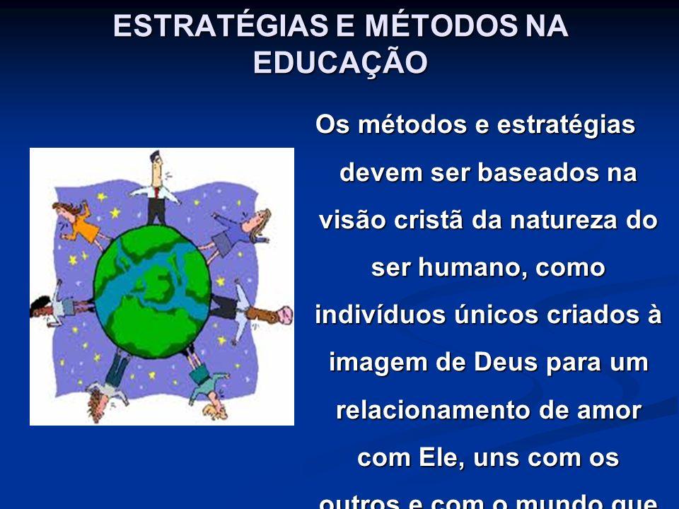 ESTRATÉGIAS E MÉTODOS NA EDUCAÇÃO Os métodos e estratégias devem ser baseados na visão cristã da natureza do ser humano, como indivíduos únicos criado