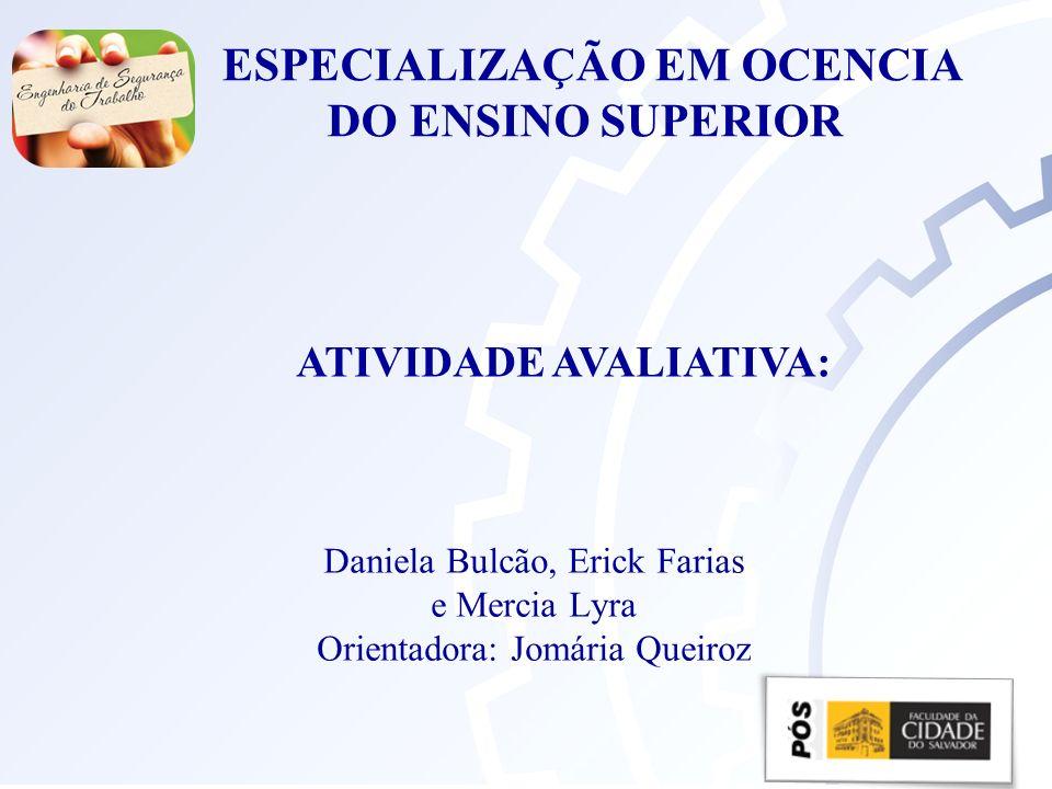 Daniela Bulcão, Erick Farias e Mercia Lyra Orientadora: Jomária Queiroz ESPECIALIZAÇÃO EM OCENCIA DO ENSINO SUPERIOR ATIVIDADE AVALIATIVA: