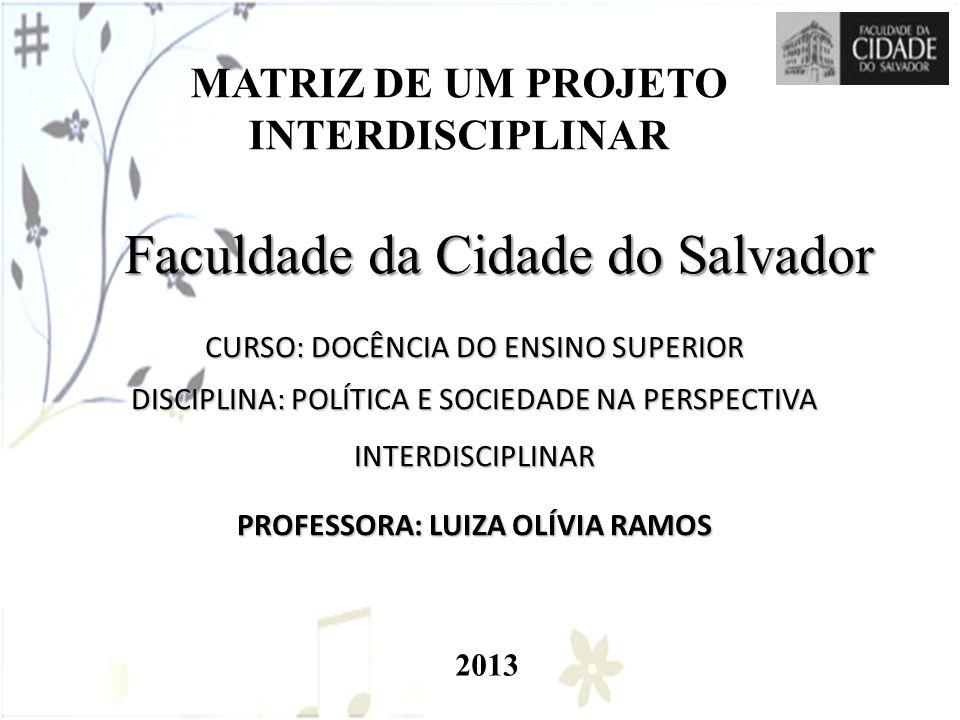 MATRIZ DE UM PROJETO INTERDISCIPLINAR Faculdade da Cidade do Salvador CURSO: DOCÊNCIA DO ENSINO SUPERIOR DISCIPLINA: POLÍTICA E SOCIEDADE NA PERSPECTI