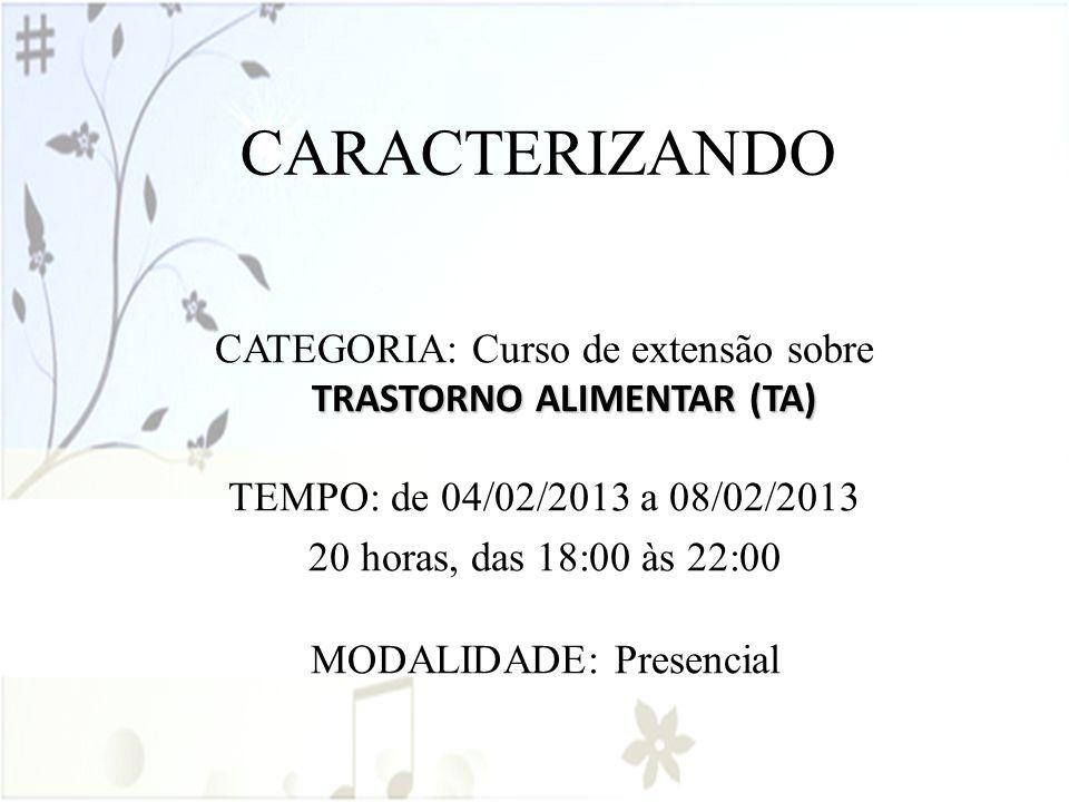 CARACTERIZANDO TRASTORNO ALIMENTAR (TA) CATEGORIA: Curso de extensão sobre TRASTORNO ALIMENTAR (TA) TEMPO: de 04/02/2013 a 08/02/2013 20 horas, das 18
