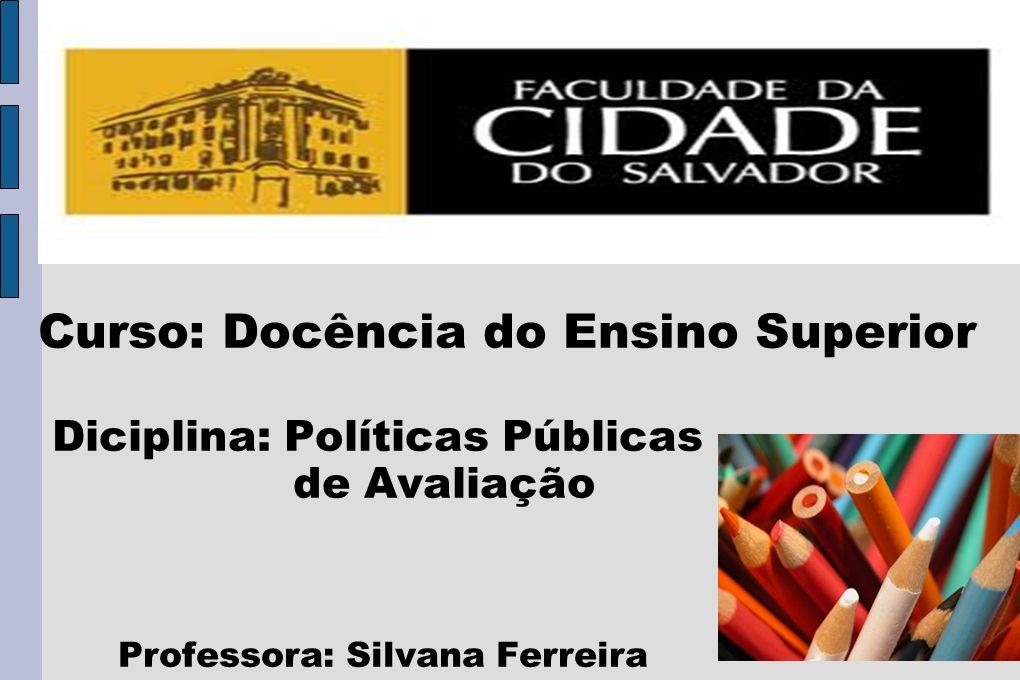 Curso: Docência do Ensino Superior Diciplina: Políticas Públicas de Avaliação Professora: Silvana Ferreira