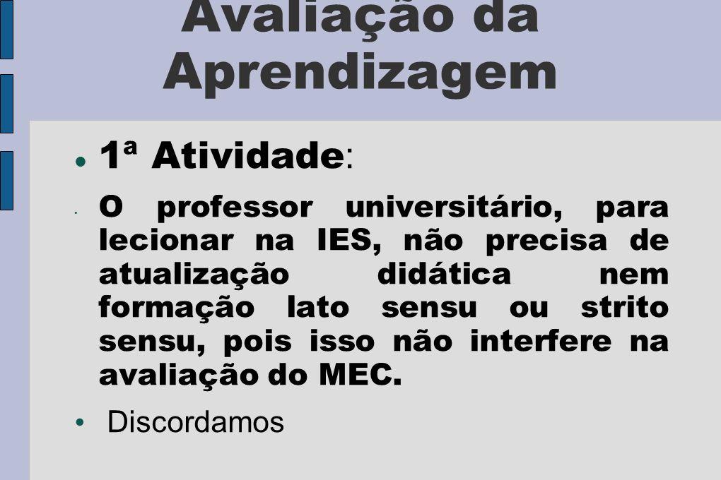 Avaliação da Aprendizagem 1ª Atividade : O professor universitário, para lecionar na IES, não precisa de atualização didática nem formação lato sensu ou strito sensu, pois isso não interfere na avaliação do MEC.